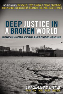 Deep Justice in a Broken World: Helping Your Kids Serve Others and Right the Wrongs Around Them - Clark, Chap, Dr., and Powell, Kara E, Dr.
