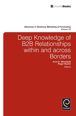 Deep Knowledge of B2B Relationships Within and Across Borders - Woodside, Arch G (Editor), and Baxter, Roger (Editor)