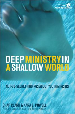 Deep Ministry in a Shallow World: Not-So-Secret Findings about Youth Ministry - Clark, Chap, Dr., and Powell, Kara