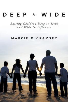 Deep & Wide: Raising Children Deep in Jesus and Wide in Influence - Cramsey, Marcie D