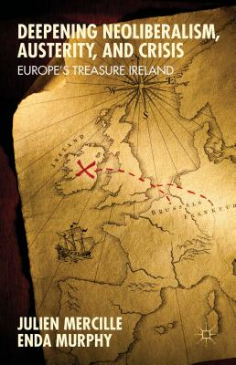 Deepening Neoliberalism, Austerity, and Crisis: Europe's Treasure Ireland - Mercille, Julien, and Murphy, Enda