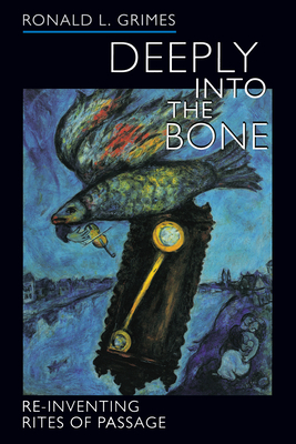 Deeply Into the Bone: Re-Inventing Rites of Passage - Grimes, Ronald L