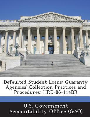 Defaulted Student Loans: Guaranty Agencies' Collection Practices and Procedures: Hrd-86-114br - U S Government Accountability Office (G (Creator)
