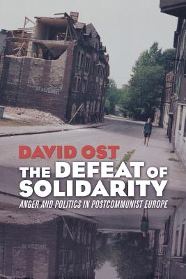 Defeat of Solidarity: Anger and Politics in Postcommunist Europe - Ost, David