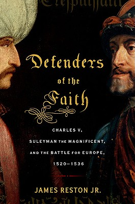 Defenders of the Faith: Charles V, Suleyman the Magnificent, and the Battle for Europe, 1520-1536 - Reston, James, Jr.