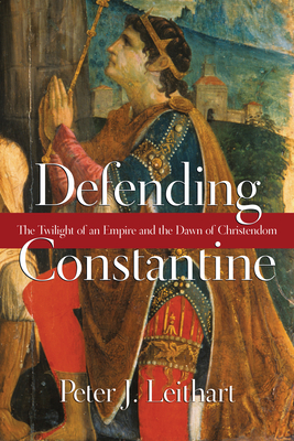 Defending Constantine: The Twilight of an Empire and the Dawn of Christendom - Leithart, Peter J