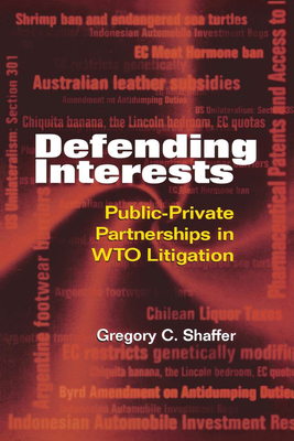 Defending Interests: Public-Private Partnerships in WTO Litigation - Shaffer, Gregory C