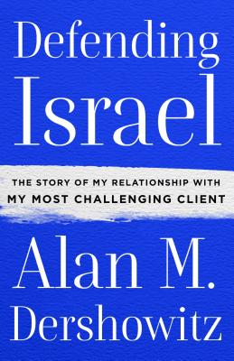 Defending Israel: The Story of My Relationship with My Most Challenging Client - Dershowitz, Alan M