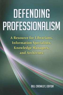 Defending Professionalism: A Resource for Librarians, Information Specialists, Knowledge Managers, and Archivists - Crowley, Bill