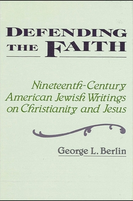Defending the Faith: Nineteenth-Century American Jewish Writing on Christianity and Jesus - Berlin, George L