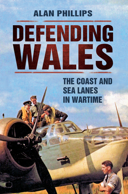 Defending Wales: The Coast and Sea Lanes in Wartime - Phillips, Alan