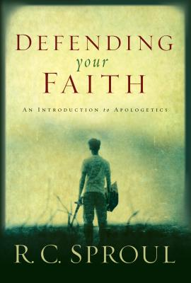 Defending Your Faith: An Introduction to Apologetics - Sproul, R C