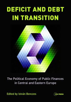 Deficit and Debt in Transition: The Political Economy of Public Finances in Central and Eastern Europe - Benczes, Istvan (Editor)