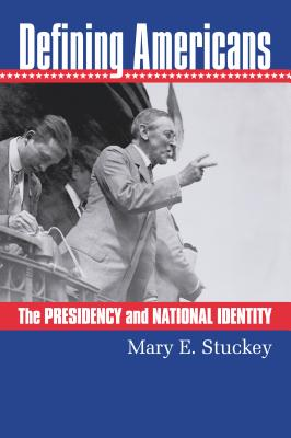 Defining Americans: The Presidency and National Identity - Stuckey, Mary E