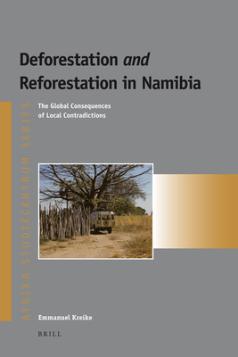 Deforestation and Reforestation in Namibia: The Global Consequences of Local Contradictions - Kreike, Emmanuel