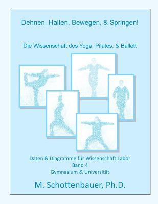 Dehnen, Halten, Bewegen, & Springen! Die Wissenschaft Des Yoga, Pilates, & Ballett: Daten & Diagramme Fur Wissenschaft Labor: Band 4 - Schottenbauer, M