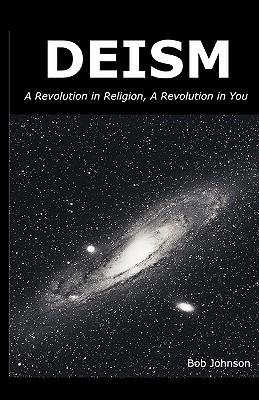 Deism: A Revolution in Religion - A Revolution in You - Johnson, Bob