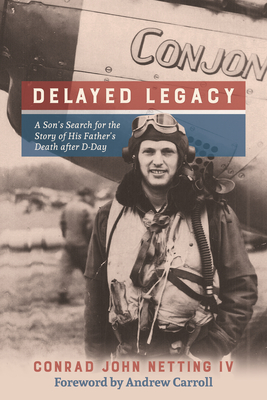 Delayed Legacy: A Son's Search for the Story of His Father's Death After D-Day - Netting IV, Conrad John