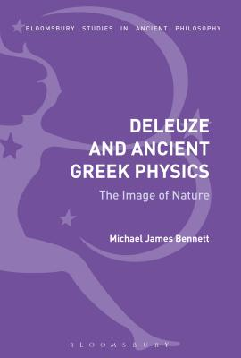 Deleuze and Ancient Greek Physics: The Image of Nature - Bennett, Michael James