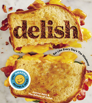 Delish: Eat Like Every Day's the Weekend - Editors of Delish, and Saltz, Joanna