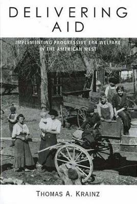 Delivering Aid: Implementing Progressive Era Welfare in the American West - Krainz, Thomas a