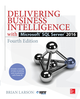Delivering Business Intelligence with Microsoft SQL Server 2016, Fourth Edition - Larson, Brian