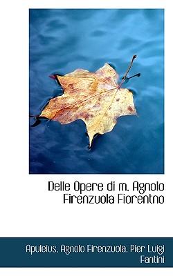 Delle Opere Di M. Agnolo Firenzuola Fiorentno - Apuleius, and Firenzuola, Agnolo, and Fantini, Pier Luigi