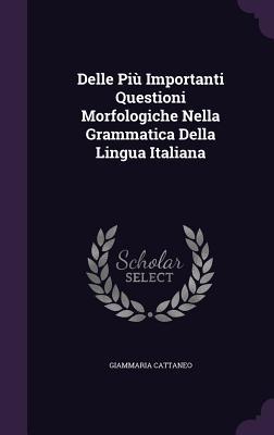 Delle Piu Importanti Questioni Morfologiche Nella Grammatica Della Lingua Italiana - Cattaneo, Giammaria