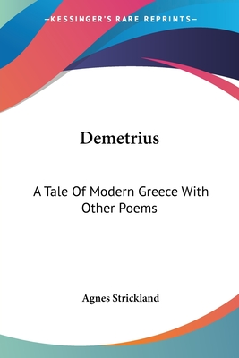 Demetrius: A Tale of Modern Greece with Other Poems - Strickland, Agnes