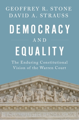 Democracy and Equality: The Enduring Constitutional Vision of the Warren Court - Stone, Geoffrey R, and Strauss, David A