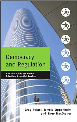 Democracy and Regulation: How the Public Can Govern Essential Services - Palast, Greg, and Oppenheim, Jerrold, and MacGregor, Theo