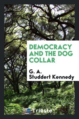 Democracy and the Dog Collar - Studdert Kennedy, G A