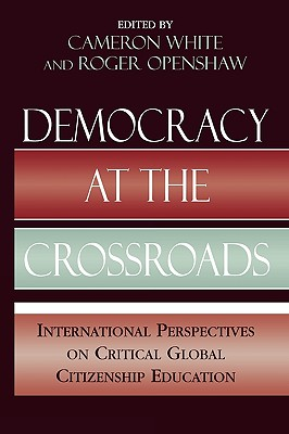 Democracy at the Crossroads: International Perspectives on Critical Global Citizenship Education - White, Cameron (Editor), and Openshaw, Roger