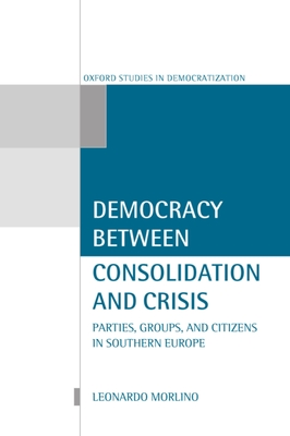 Democracy Between Consolidation and Crisis (Parties, Groups, and Citizens in Southern Europe) - Morlino, Leonard