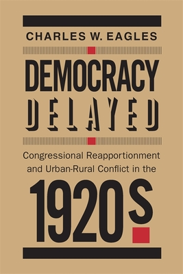 Democracy Delayed: Congressional Reapportionment and Urban-Rural Conflict in the 1920s - Eagles, Charles W