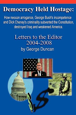 Democracy Held Hostage: How Neocon Arrogance, George Bush's Incompetence and Dick Cheney's Criminality Subverted the Constitution, Destroyed Iraq and Weakened America -Letters to the Editor 2004-2008 - Duncan, George