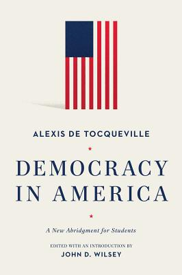 Democracy in America: A New Abridgment for Students - de Tocqueville, Alexis, and Wilsey, John D (Abridged by)
