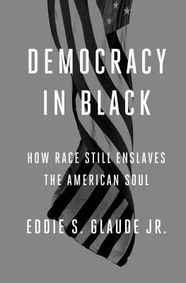 Democracy in Black: How Race Still Enslaves the American Soul - Glaude Jr, Eddie S