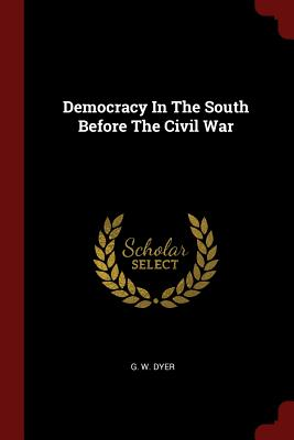 Democracy in the South Before the Civil War - Dyer, G W