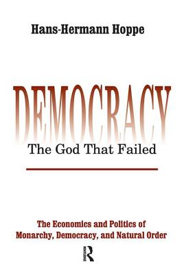 Democracy - The God That Failed: The Economics and Politics of Monarchy, Democracy and Natural Order - Hoppe, Hans-Hermann