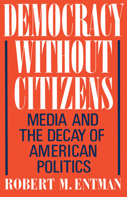 Democracy Without Citizens: Media and the Decay of American Politics - Entman, Robert M