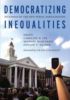 Democratizing Inequalities: Dilemmas of the New Public Participation - Lee, Caroline W (Editor), and McQuarrie, Michael (Editor), and Walker, Edward T, Professor (Editor)