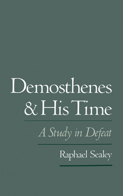 Demosthenes and His Time: A Study in Defeat - Sealey, Raphael