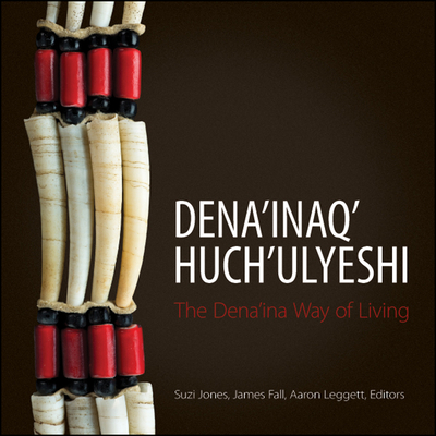 Dena'inaq' Huch'ulyeshi: The Dena'ina Way of Living - Jones, Suzi (Introduction by), and Fall, James A. (Editor), and Leggett, Aaron (Editor)