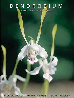 Dendrobium and Its Relatives - Lavarack, Bill, and Harris, Wayne, Fracp, and Stocker, Geoff