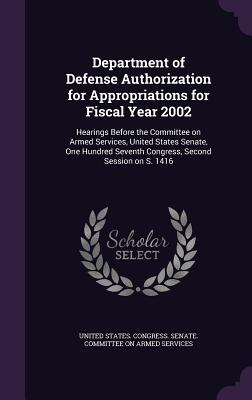 Department of Defense Authorization for Appropriations for Fiscal Year 2002: Hearings Before the Committee on Armed Services, United States Senate, One Hundred Seventh Congress, Second Session on S. 1416 - United States Congress Senate Committ (Creator)