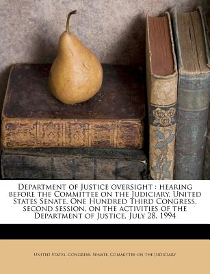 Department of Justice Oversight: Hearing Before the Committee on the Judiciary, United States Senate, One Hundred Third Congress, Second Session, on the Activities of the Department of Justice, July 28, 1994 - United States Congress Senate Committ (Creator)