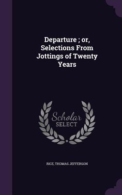 Departure; Or, Selections from Jottings of Twenty Years - Rice, Thomas Jefferson