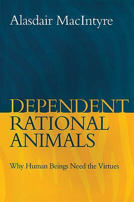 Dependent Rational Animals: Why Human Beings Need the Virtues - MacIntyre, Alasdair