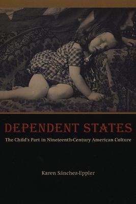 Dependent States: The Child's Part in Nineteenth-Century American Culture - Sanchez-Eppler, Karen